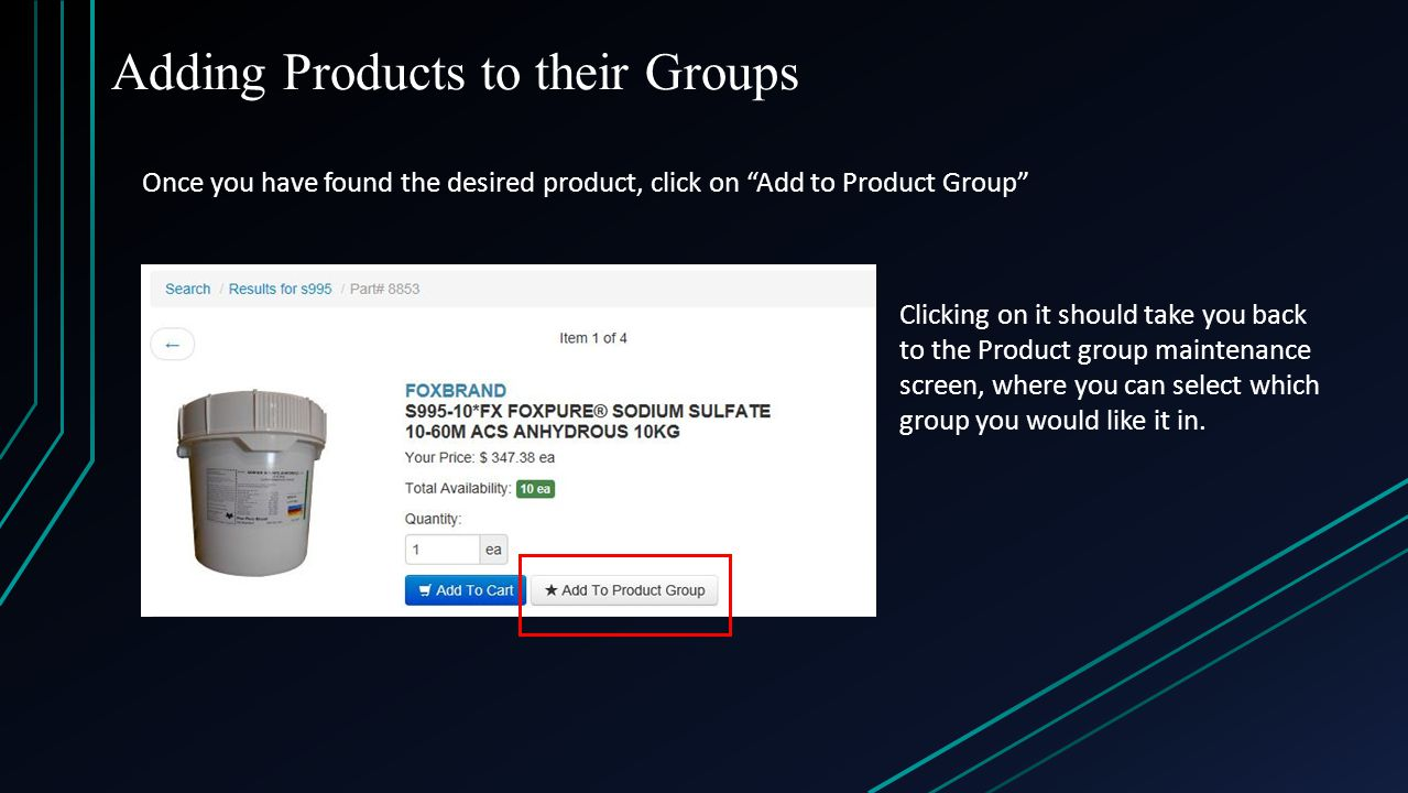 Adding Products to their Groups Once you have found the desired product, click on Add to Product Group Clicking on it should take you back to the Product group maintenance screen, where you can select which group you would like it in.