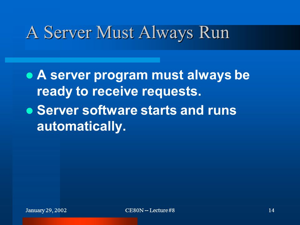 January 29, 2002CE80N -- Lecture #814 A Server Must Always Run A server program must always be ready to receive requests.