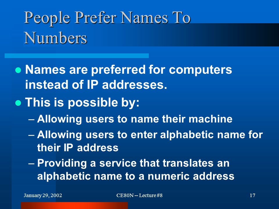 January 29, 2002CE80N -- Lecture #817 People Prefer Names To Numbers Names are preferred for computers instead of IP addresses.