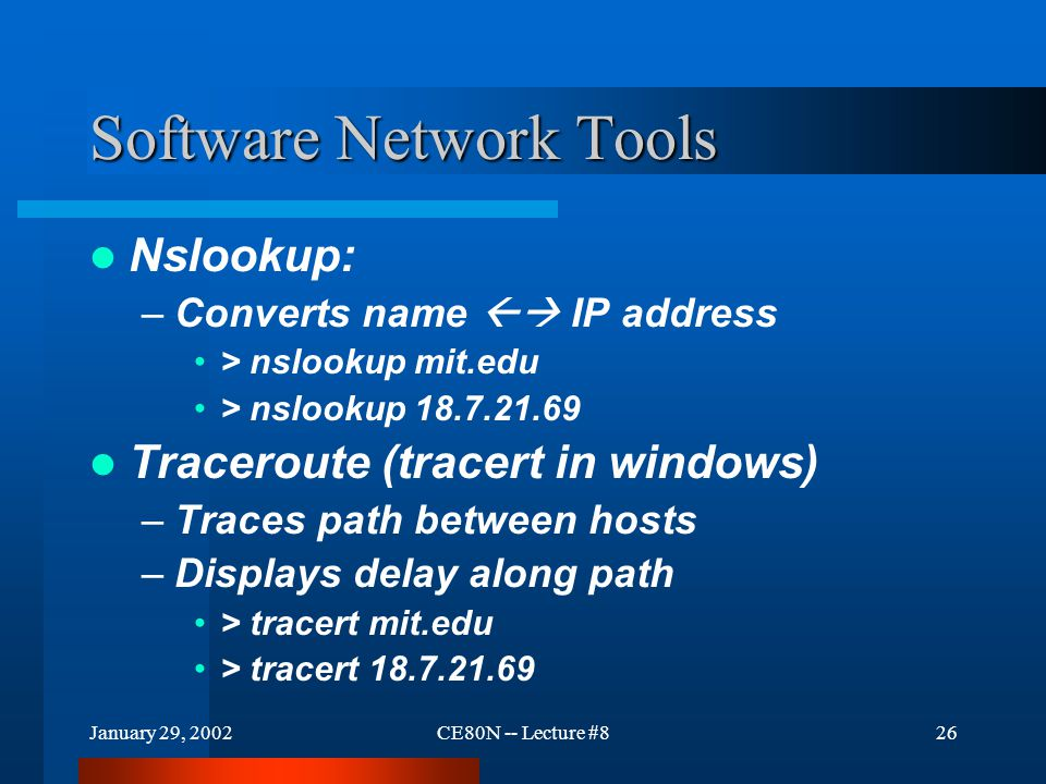 January 29, 2002CE80N -- Lecture #826 Software Network Tools Nslookup: –Converts name  IP address > nslookup mit.edu > nslookup 18.7.21.69 Traceroute (tracert in windows) –Traces path between hosts –Displays delay along path > tracert mit.edu > tracert 18.7.21.69
