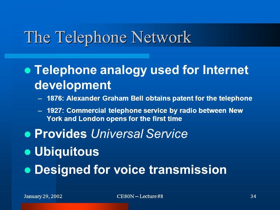 January 29, 2002CE80N -- Lecture #834 The Telephone Network Telephone analogy used for Internet development –1876: Alexander Graham Bell obtains patent for the telephone –1927: Commercial telephone service by radio between New York and London opens for the first time Provides Universal Service Ubiquitous Designed for voice transmission