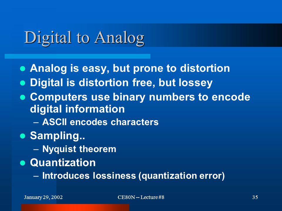 January 29, 2002CE80N -- Lecture #835 Digital to Analog Analog is easy, but prone to distortion Digital is distortion free, but lossey Computers use binary numbers to encode digital information –ASCII encodes characters Sampling..