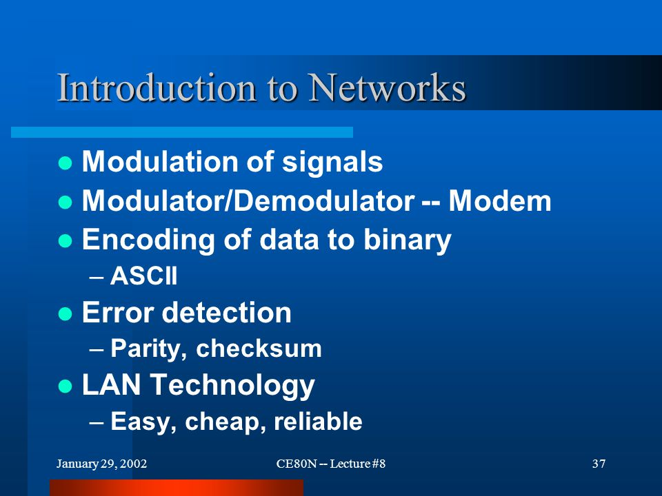 January 29, 2002CE80N -- Lecture #837 Introduction to Networks Modulation of signals Modulator/Demodulator -- Modem Encoding of data to binary –ASCII Error detection –Parity, checksum LAN Technology –Easy, cheap, reliable