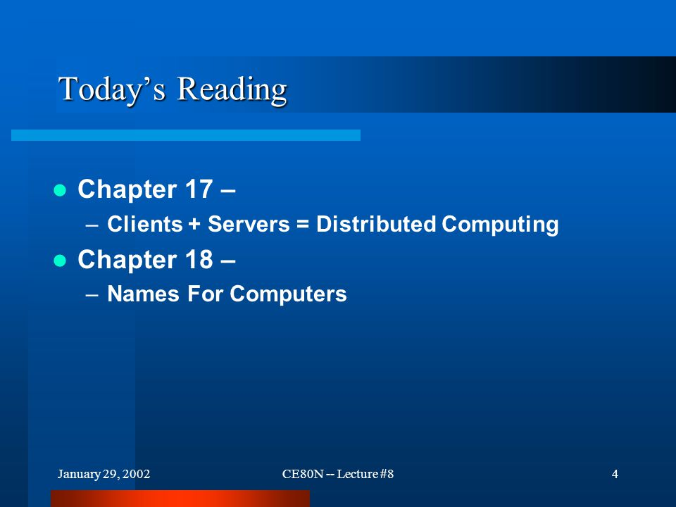 January 29, 2002CE80N -- Lecture #84 Today's Reading Chapter 17 – –Clients + Servers = Distributed Computing Chapter 18 – –Names For Computers