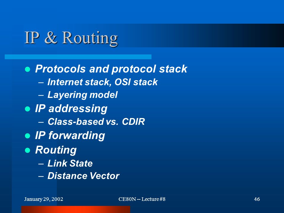 January 29, 2002CE80N -- Lecture #846 IP & Routing Protocols and protocol stack –Internet stack, OSI stack –Layering model IP addressing –Class-based vs.