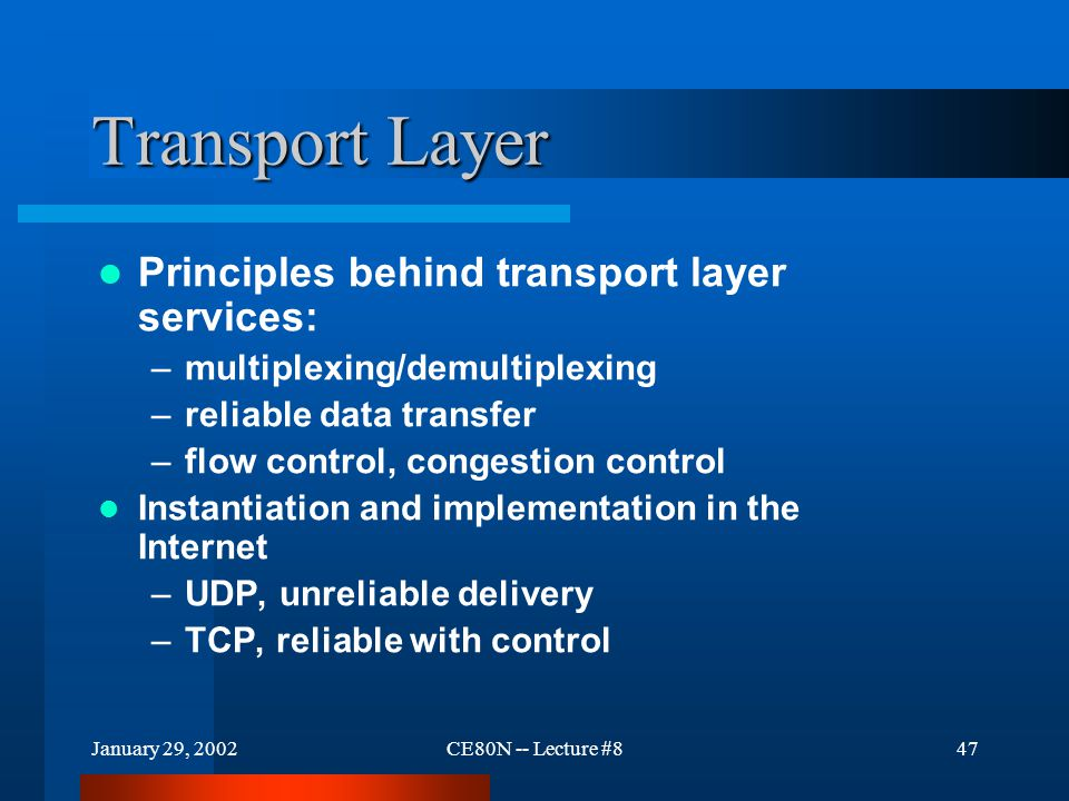 January 29, 2002CE80N -- Lecture #847 Transport Layer Principles behind transport layer services: –multiplexing/demultiplexing –reliable data transfer –flow control, congestion control Instantiation and implementation in the Internet –UDP, unreliable delivery –TCP, reliable with control