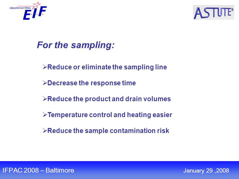 For the sampling:  Reduce or eliminate the sampling line  Decrease the response time  Reduce the product and drain volumes  Temperature control and heating easier  Reduce the sample contamination risk IFPAC 2008 – Baltimore January 29,2008