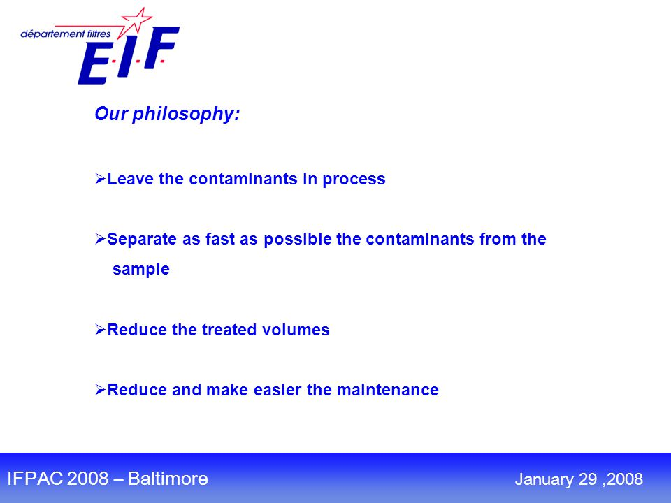 Our philosophy:  Leave the contaminants in process  Separate as fast as possible the contaminants from the sample  Reduce the treated volumes  Reduce and make easier the maintenance January 30,2008 IFPAC 2008 – Baltimore January 29,2008