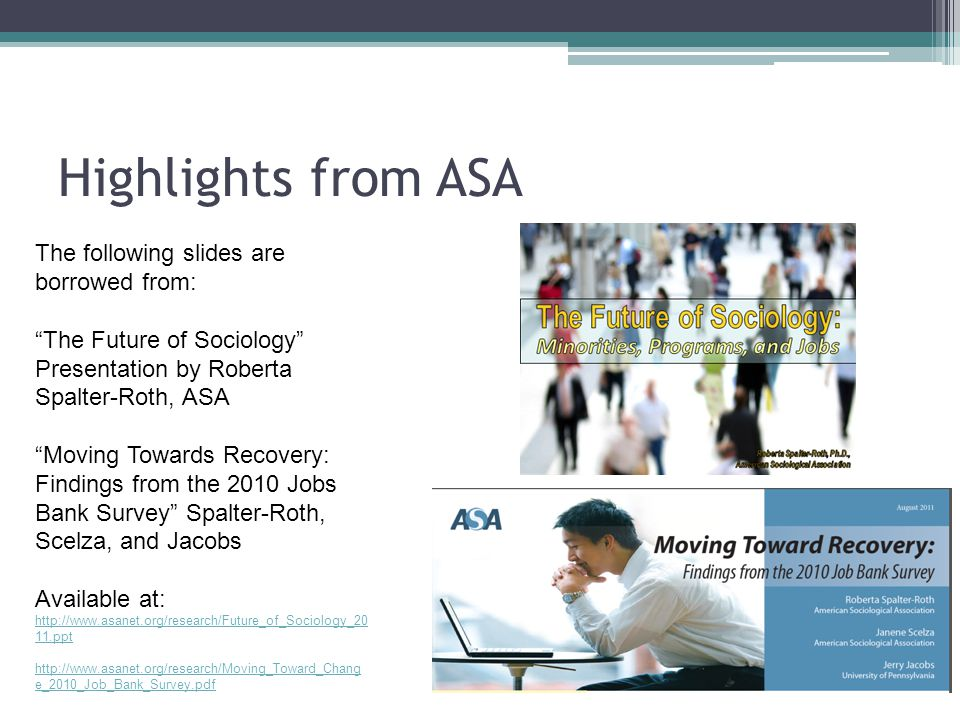 Highlights from ASA The following slides are borrowed from: The Future of Sociology Presentation by Roberta Spalter-Roth, ASA Moving Towards Recovery: Findings from the 2010 Jobs Bank Survey Spalter-Roth, Scelza, and Jacobs Available at: http://www.asanet.org/research/Future_of_Sociology_20 11.ppt http://www.asanet.org/research/Moving_Toward_Chang e_2010_Job_Bank_Survey.pdf