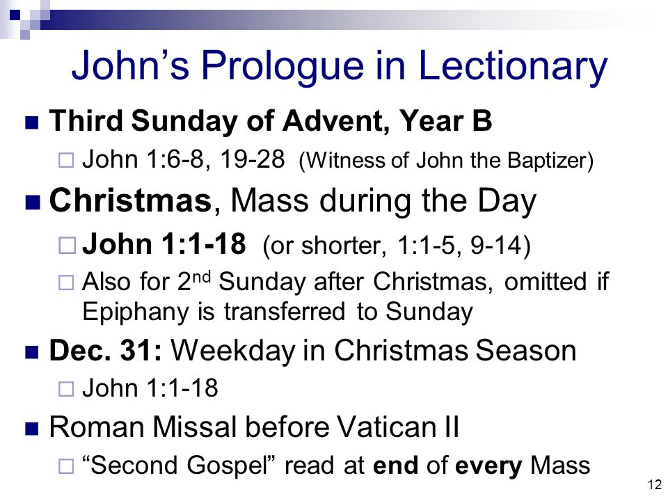 12 John's Prologue in Lectionary Third Sunday of Advent, Year B  John 1:6-8, 19-28 (Witness of John the Baptizer) Christmas, Mass during the Day  John 1:1-18 (or shorter, 1:1-5, 9-14)  Also for 2 nd Sunday after Christmas, omitted if Epiphany is transferred to Sunday Dec.
