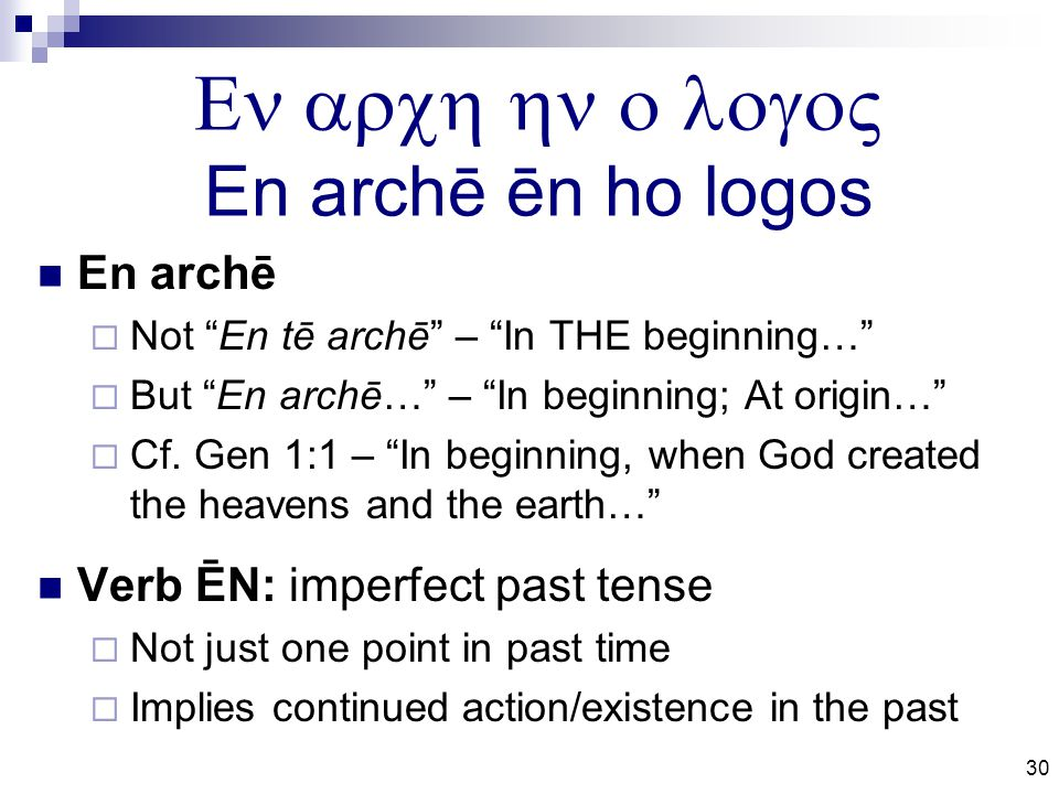 30  En archē ēn ho logos En archē  Not En tē archē – In THE beginning…  But En archē… – In beginning; At origin…  Cf.