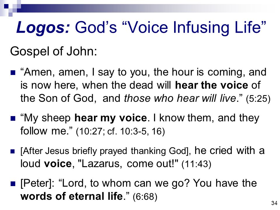 34 Logos: God's Voice Infusing Life Gospel of John: Amen, amen, I say to you, the hour is coming, and is now here, when the dead will hear the voice of the Son of God, and those who hear will live. (5:25) My sheep hear my voice.