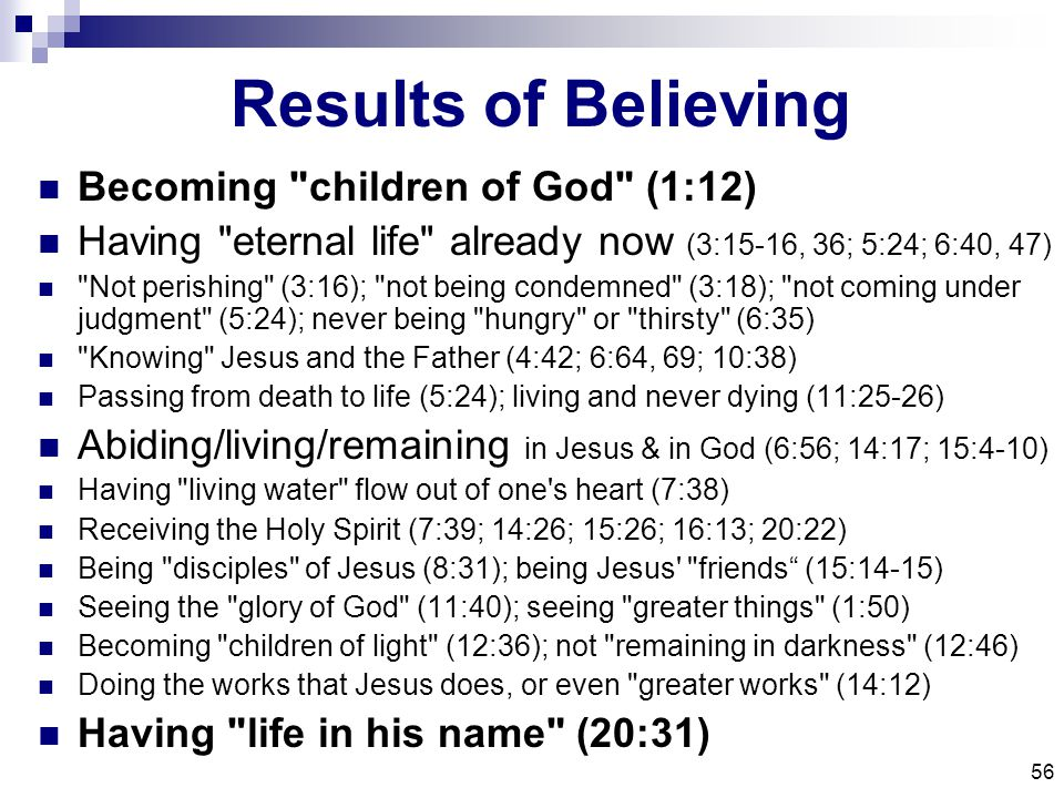 56 Results of Believing Becoming children of God (1:12) Having eternal life already now (3:15-16, 36; 5:24; 6:40, 47) Not perishing (3:16); not being condemned (3:18); not coming under judgment (5:24); never being hungry or thirsty (6:35) Knowing Jesus and the Father (4:42; 6:64, 69; 10:38) Passing from death to life (5:24); living and never dying (11:25-26) Abiding/living/remaining in Jesus & in God (6:56; 14:17; 15:4-10) Having living water flow out of one s heart (7:38) Receiving the Holy Spirit (7:39; 14:26; 15:26; 16:13; 20:22) Being disciples of Jesus (8:31); being Jesus friends (15:14-15) Seeing the glory of God (11:40); seeing greater things (1:50) Becoming children of light (12:36); not remaining in darkness (12:46) Doing the works that Jesus does, or even greater works (14:12) Having life in his name (20:31)