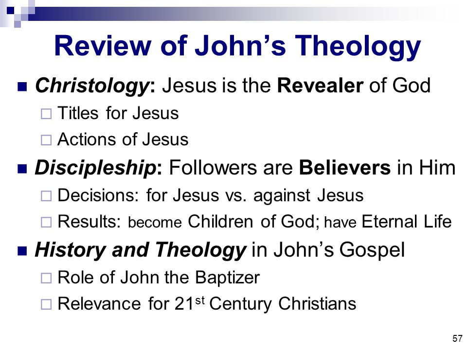 57 Review of John's Theology Christology: Jesus is the Revealer of God  Titles for Jesus  Actions of Jesus Discipleship: Followers are Believers in Him  Decisions: for Jesus vs.