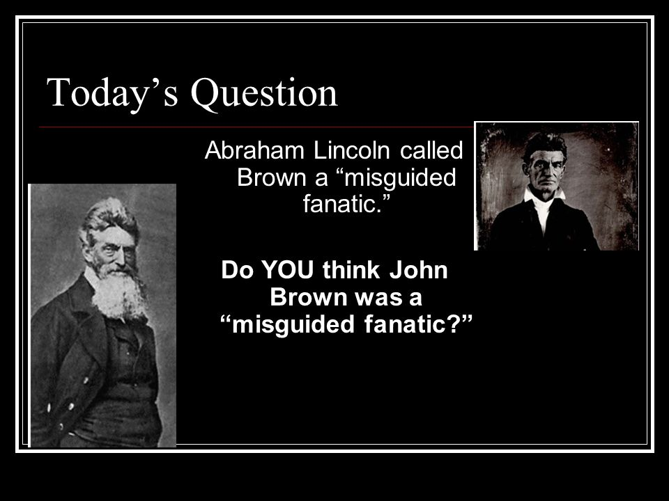 Today's Question Abraham Lincoln called Brown a misguided fanatic. Do YOU think John Brown was a misguided fanatic Misguided: confused Fanatic: extremist