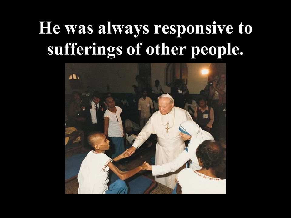 He was always responsive to sufferings of other people.