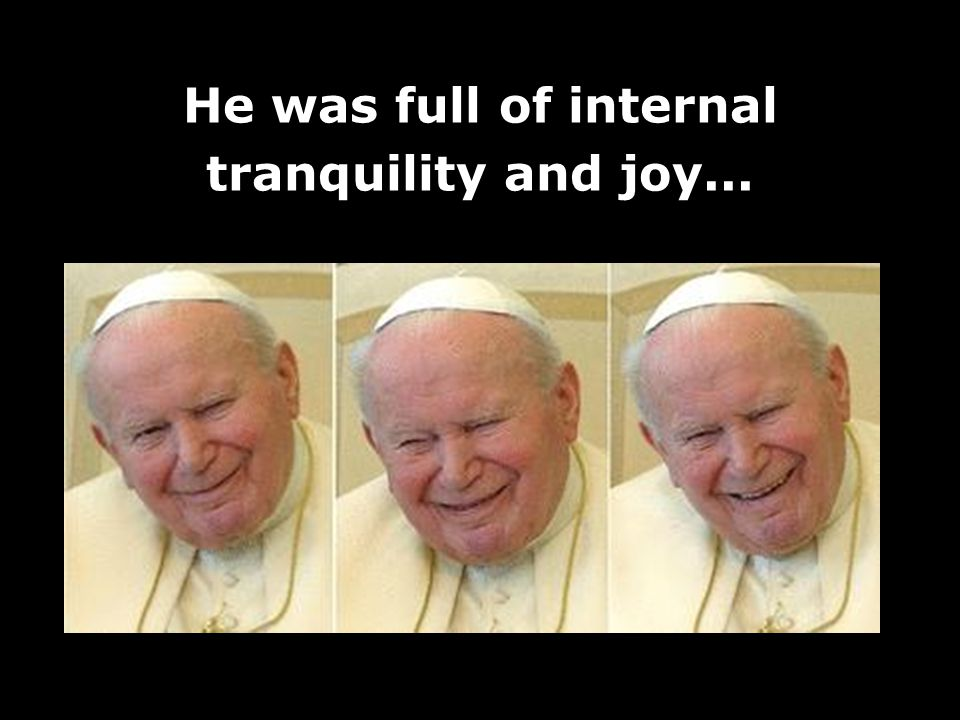 He was full of internal tranquility and joy...