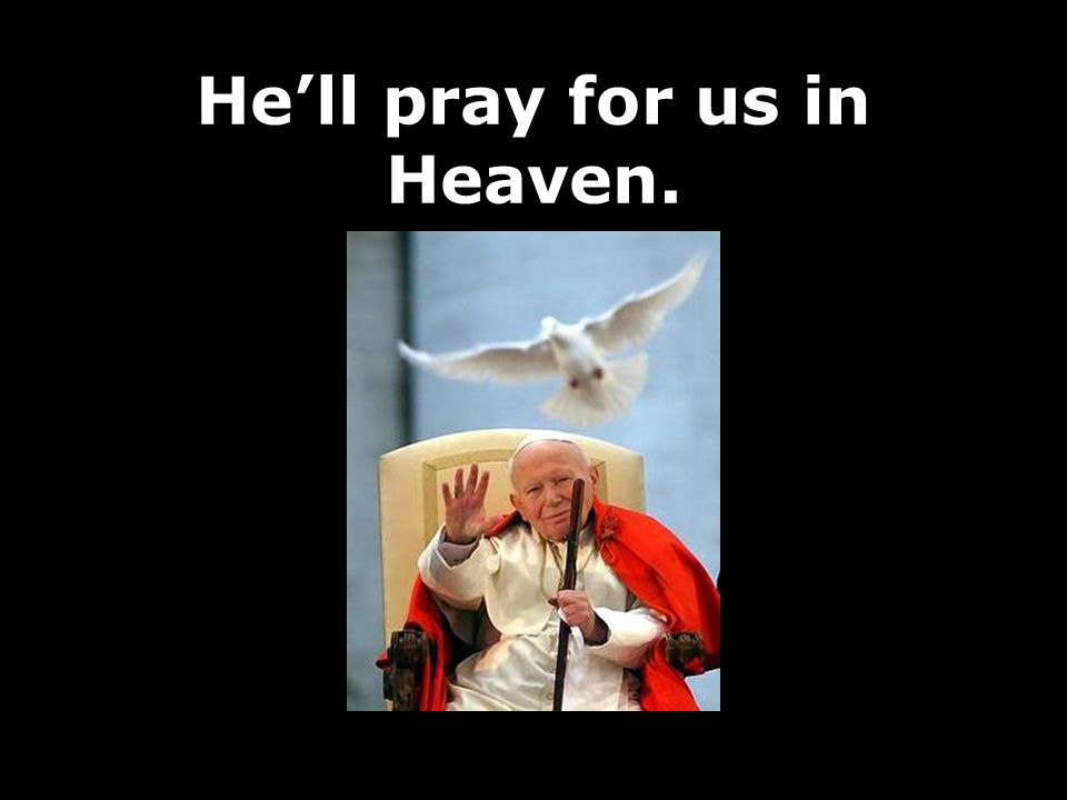 He'll pray for us in Heaven.