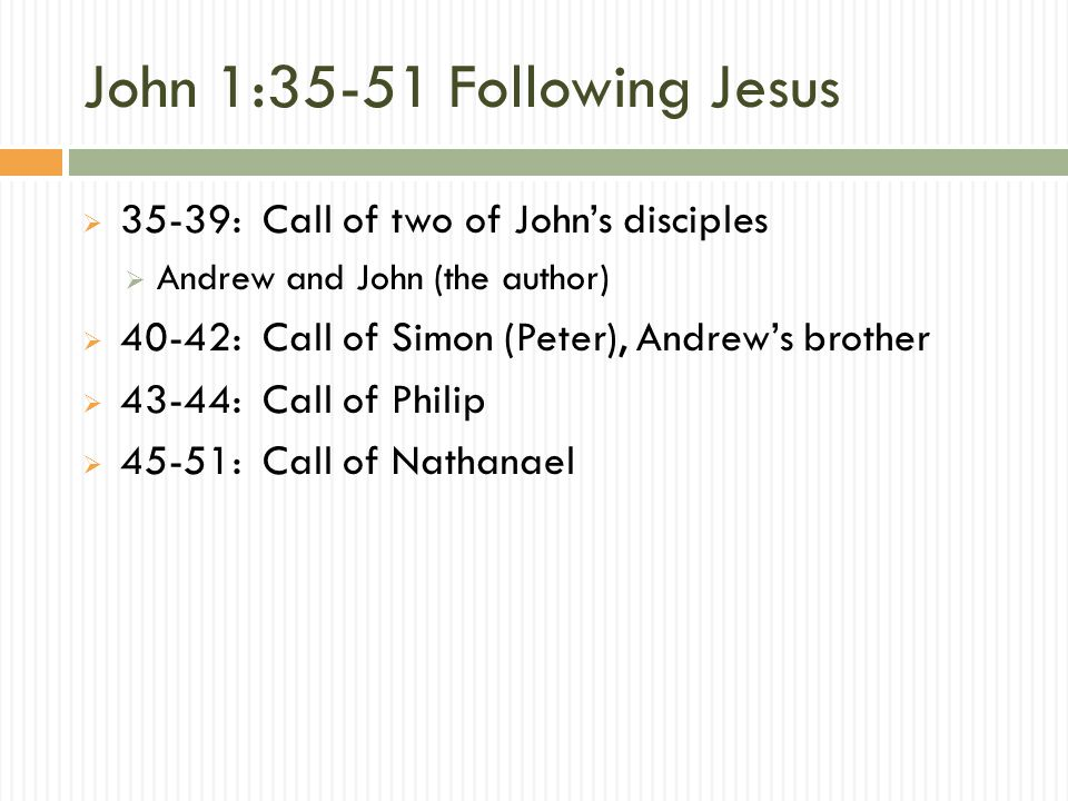 John 1:35-51 Following Jesus  35-39: Call of two of John's disciples  Andrew and John (the author)  40-42: Call of Simon (Peter), Andrew's brother  43-44: Call of Philip  45-51: Call of Nathanael
