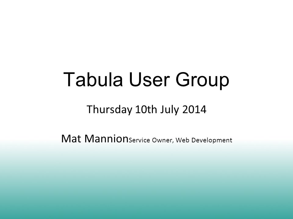 Tabula User Group Thursday 10th July 2014 Mat Mannion Service Owner, Web Development