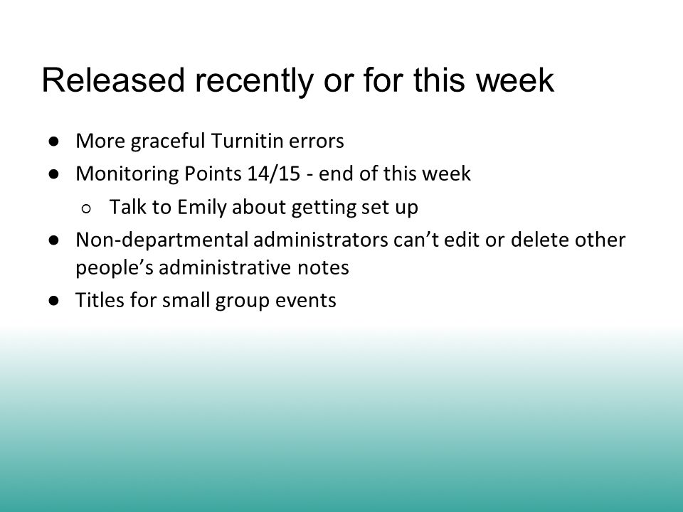 Released recently or for this week ● More graceful Turnitin errors ● Monitoring Points 14/15 - end of this week ○ Talk to Emily about getting set up ● Non-departmental administrators can't edit or delete other people's administrative notes ● Titles for small group events