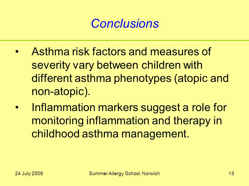 24 July 2009Summer Allergy School, Norwich13 Conclusions Asthma risk factors and measures of severity vary between children with different asthma phenotypes (atopic and non-atopic).