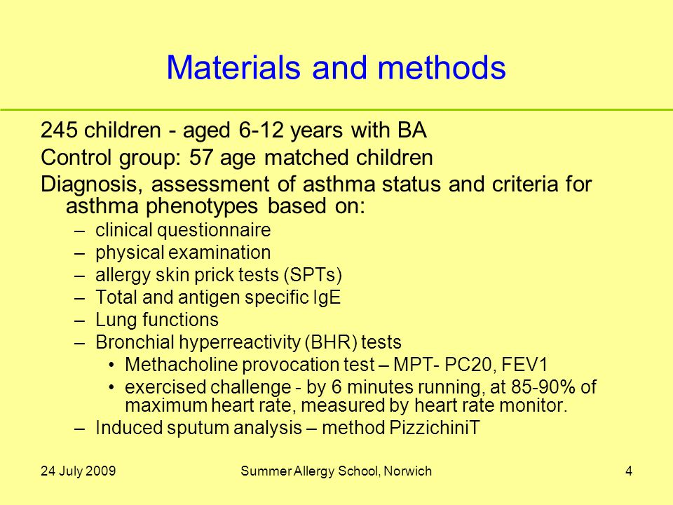 24 July 2009Summer Allergy School, Norwich4 Materials and methods 245 children - aged 6-12 years with BA Control group: 57 age matched children Diagnosis, assessment of asthma status and criteria for asthma phenotypes based on: –clinical questionnaire –physical examination –allergy skin prick tests (SPTs) –Total and antigen specific IgE –Lung functions –Bronchial hyperreactivity (BHR) tests Methacholine provocation test – MPT- PC20, FEV1 exercised challenge - by 6 minutes running, at 85-90% of maximum heart rate, measured by heart rate monitor.