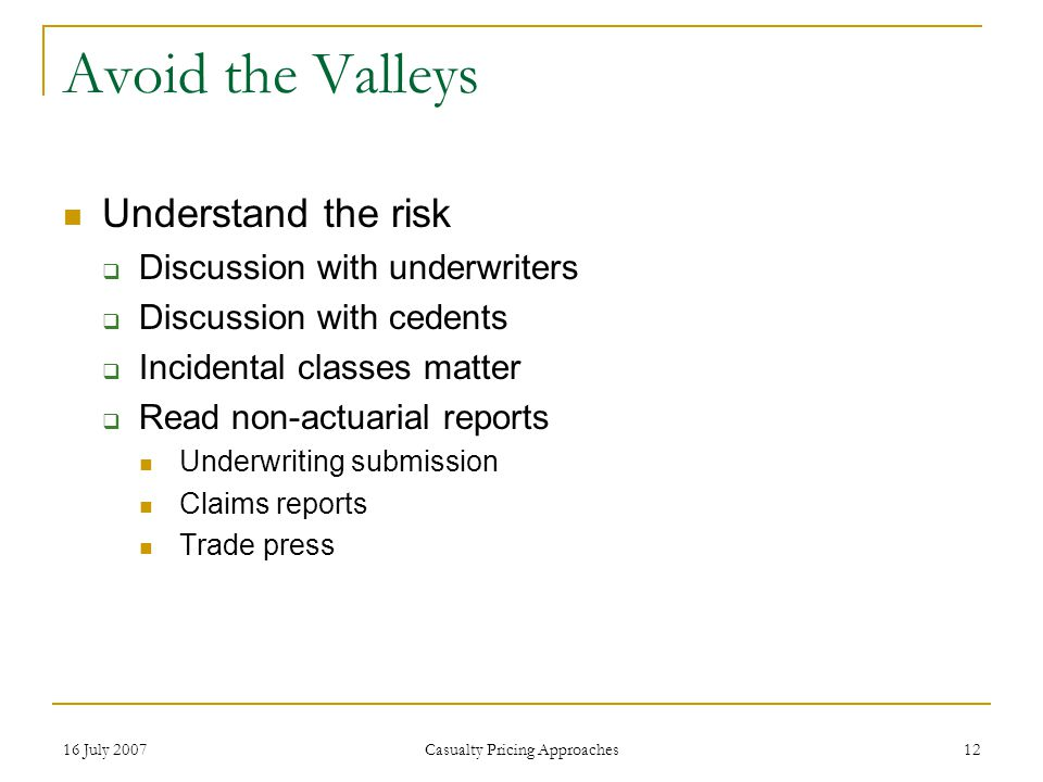 16 July 2007 Casualty Pricing Approaches 12 Avoid the Valleys Understand the risk  Discussion with underwriters  Discussion with cedents  Incidental classes matter  Read non-actuarial reports Underwriting submission Claims reports Trade press