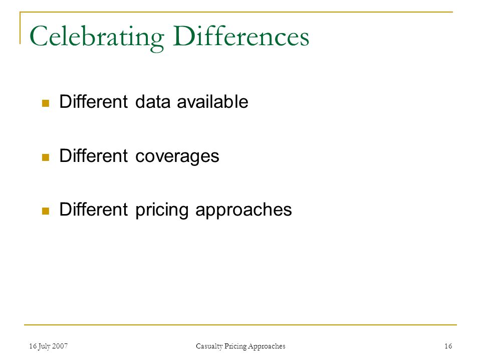 16 July 2007 Casualty Pricing Approaches 16 Celebrating Differences Different data available Different coverages Different pricing approaches