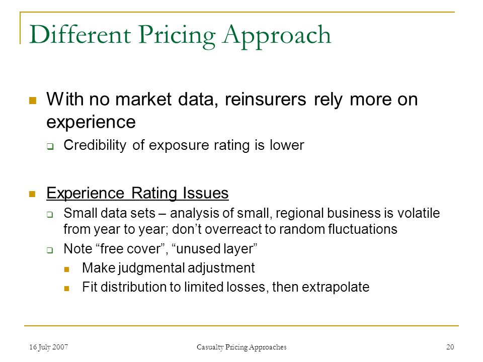 16 July 2007 Casualty Pricing Approaches 20 Different Pricing Approach With no market data, reinsurers rely more on experience  Credibility of exposure rating is lower Experience Rating Issues  Small data sets – analysis of small, regional business is volatile from year to year; don't overreact to random fluctuations  Note free cover , unused layer Make judgmental adjustment Fit distribution to limited losses, then extrapolate