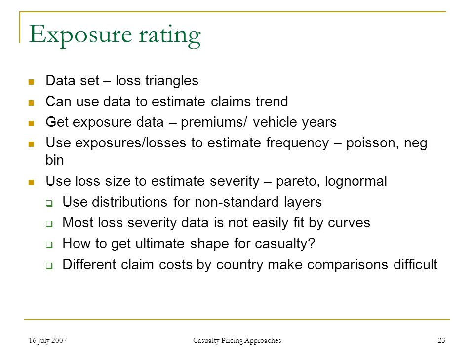 16 July 2007 Casualty Pricing Approaches 23 Exposure rating Data set – loss triangles Can use data to estimate claims trend Get exposure data – premiums/ vehicle years Use exposures/losses to estimate frequency – poisson, neg bin Use loss size to estimate severity – pareto, lognormal  Use distributions for non-standard layers  Most loss severity data is not easily fit by curves  How to get ultimate shape for casualty.