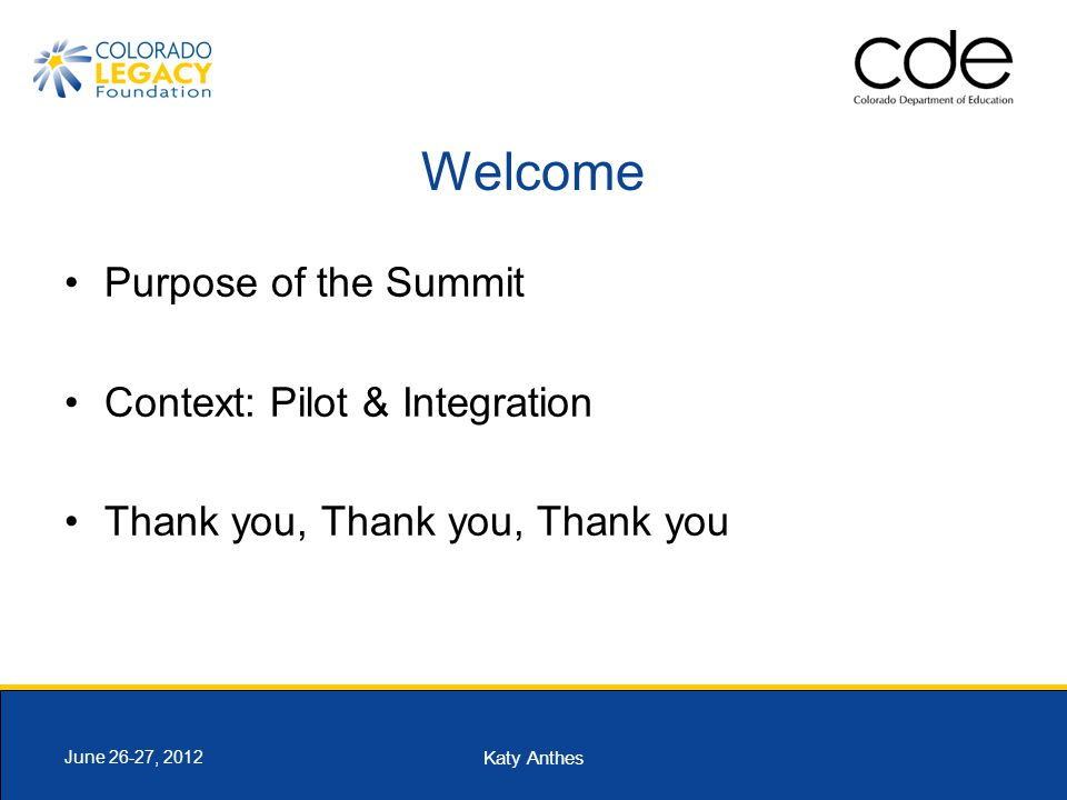 Katy Anthes June 26-27, 2012 Welcome Purpose of the Summit Context: Pilot & Integration Thank you, Thank you, Thank you