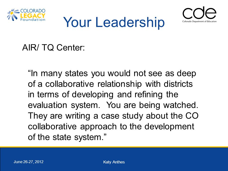 Katy Anthes June 26-27, 2012 Your Leadership AIR/ TQ Center: In many states you would not see as deep of a collaborative relationship with districts in terms of developing and refining the evaluation system.