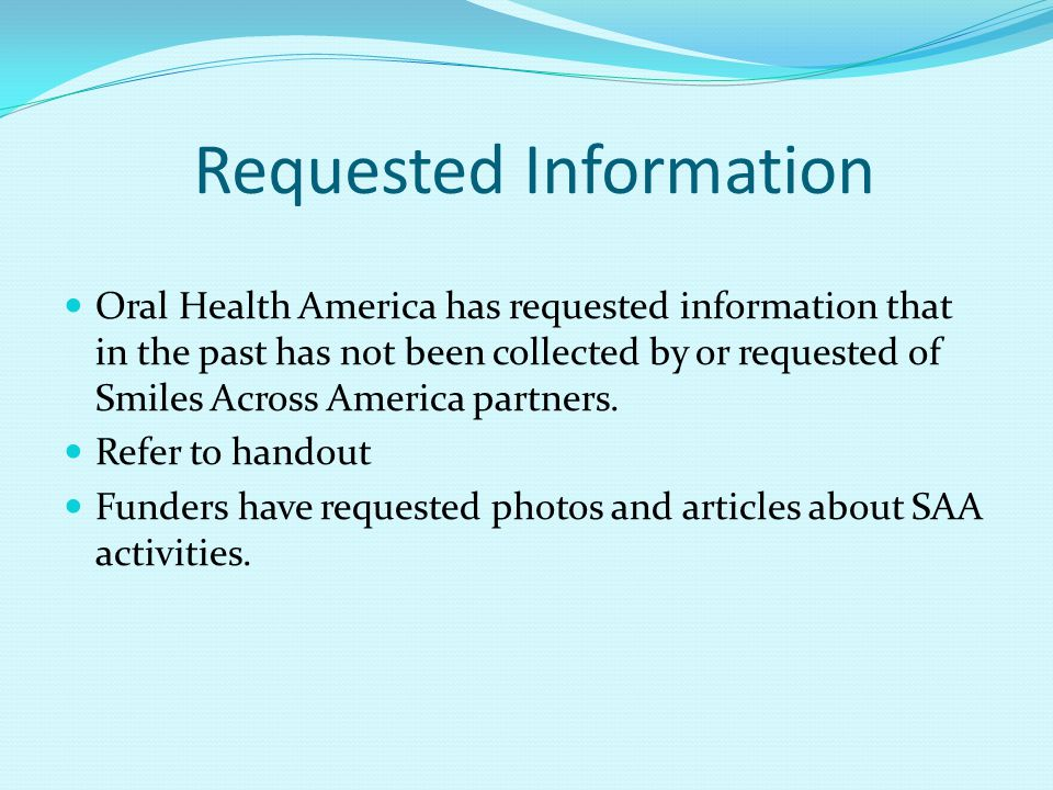 Requested Information Oral Health America has requested information that in the past has not been collected by or requested of Smiles Across America partners.