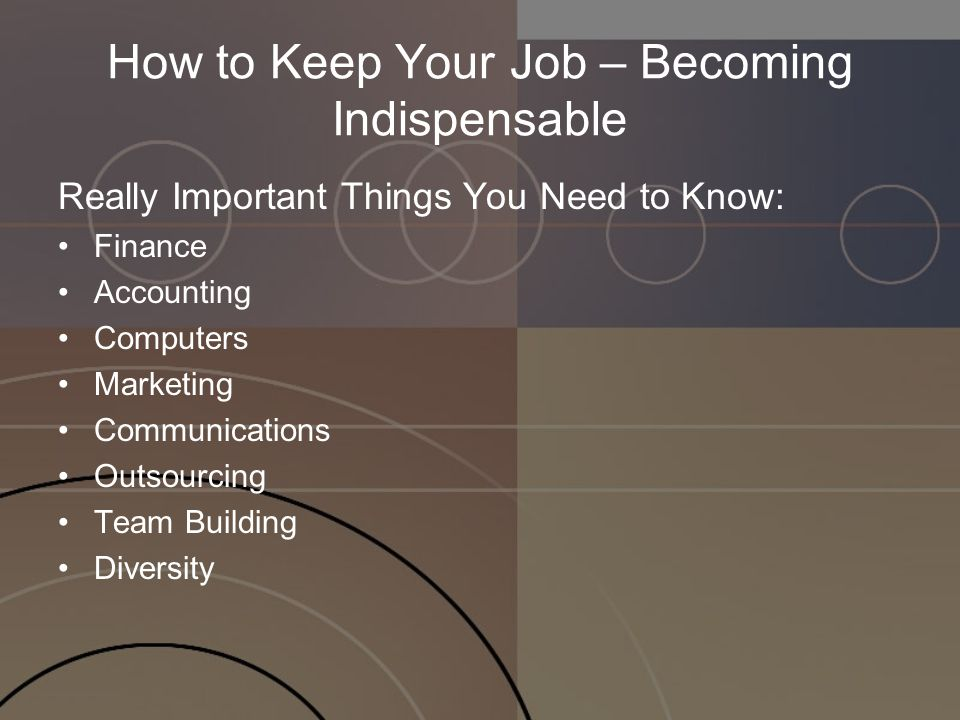 How to Keep Your Job – Becoming Indispensable Really Important Things You Need to Know: Finance Accounting Computers Marketing Communications Outsourcing Team Building Diversity