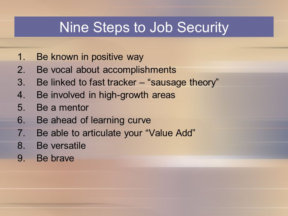 Nine Steps to Job Security 1.Be known in positive way 2.Be vocal about accomplishments 3.Be linked to fast tracker – sausage theory 4.Be involved in high-growth areas 5.Be a mentor 6.Be ahead of learning curve 7.Be able to articulate your Value Add 8.Be versatile 9.Be brave