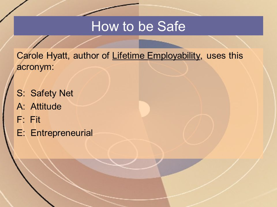 How to be Safe Carole Hyatt, author of Lifetime Employability, uses this acronym: S: Safety Net A: Attitude F: Fit E: Entrepreneurial