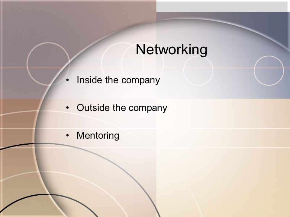 Networking Inside the company Outside the company Mentoring