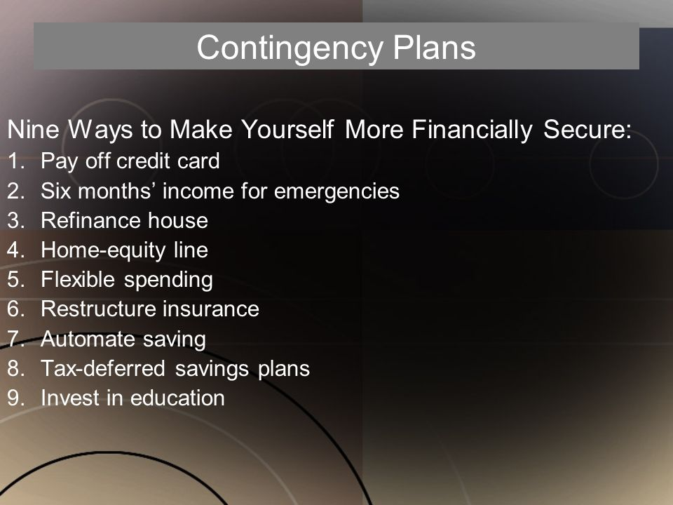 Contingency Plans Nine Ways to Make Yourself More Financially Secure: 1.Pay off credit card 2.Six months' income for emergencies 3.Refinance house 4.Home-equity line 5.Flexible spending 6.Restructure insurance 7.Automate saving 8.Tax-deferred savings plans 9.Invest in education