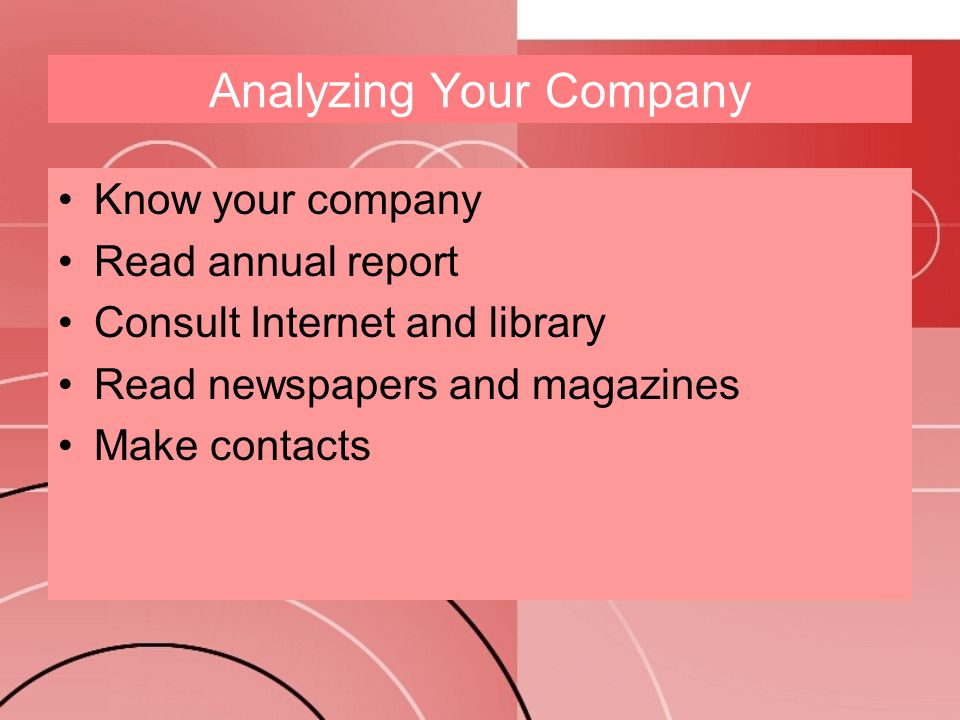 Analyzing Your Company Know your company Read annual report Consult Internet and library Read newspapers and magazines Make contacts