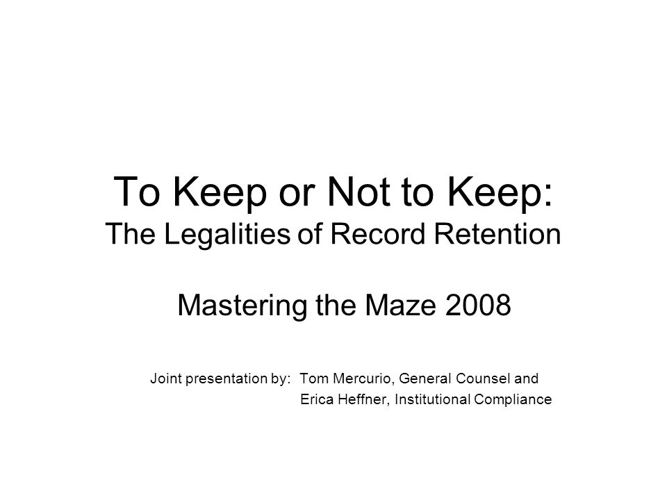 To Keep or Not to Keep: The Legalities of Record Retention Mastering the Maze 2008 Joint presentation by: Tom Mercurio, General Counsel and Erica Heffner, Institutional Compliance