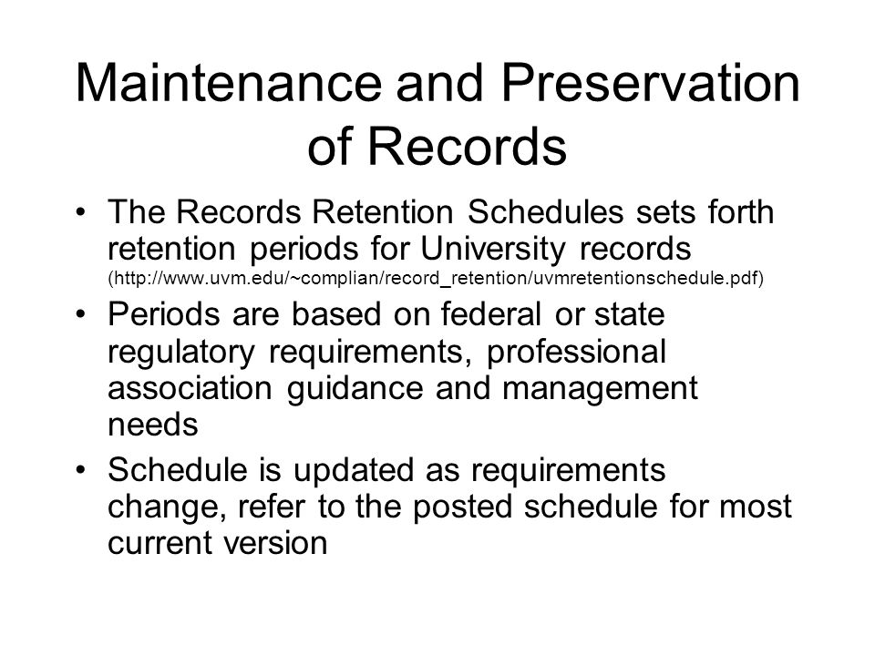 Maintenance and Preservation of Records The Records Retention Schedules sets forth retention periods for University records (http://www.uvm.edu/~complian/record_retention/uvmretentionschedule.pdf) Periods are based on federal or state regulatory requirements, professional association guidance and management needs Schedule is updated as requirements change, refer to the posted schedule for most current version