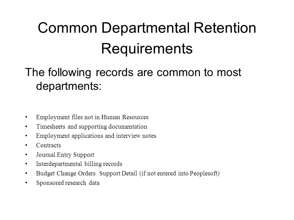 Common Departmental Retention Requirements The following records are common to most departments: Employment files not in Human Resources Timesheets and supporting documentation Employment applications and interview notes Contracts Journal Entry Support Interdepartmental billing records Budget Change Orders Support Detail (if not entered into Peoplesoft) Sponsored research data