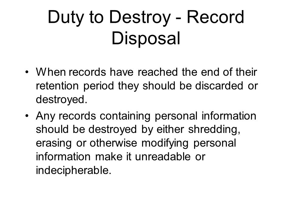 Duty to Destroy - Record Disposal When records have reached the end of their retention period they should be discarded or destroyed.