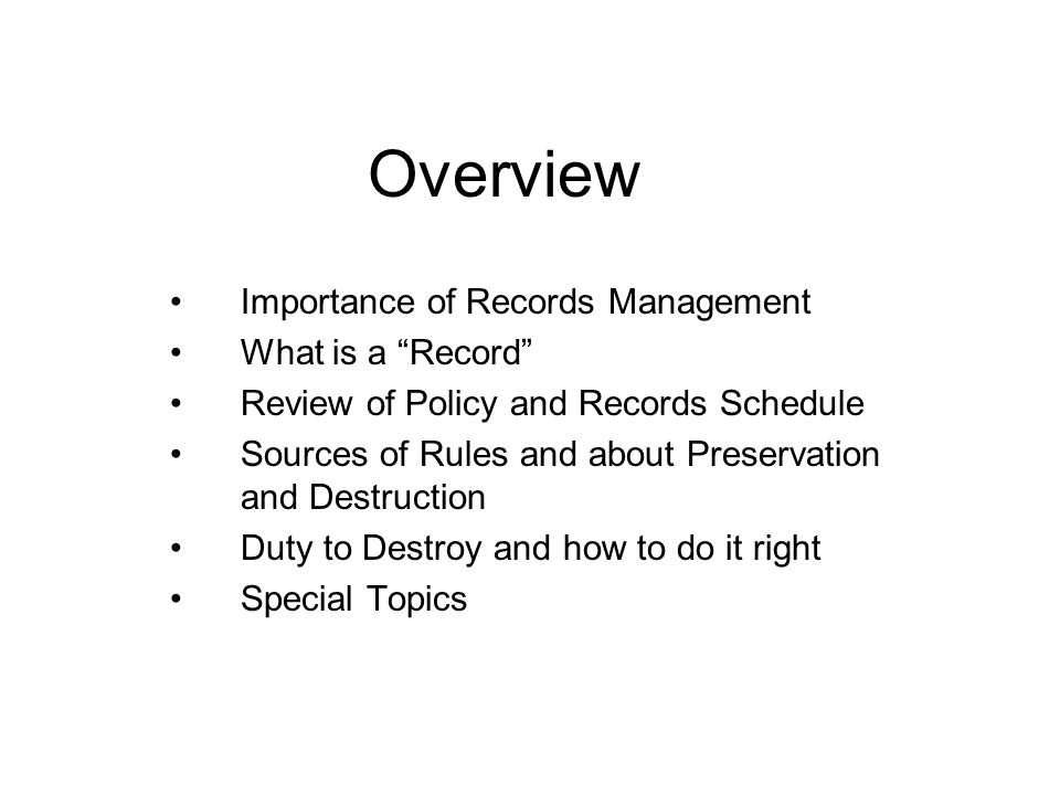 Overview Importance of Records Management What is a Record Review of Policy and Records Schedule Sources of Rules and about Preservation and Destruction Duty to Destroy and how to do it right Special Topics
