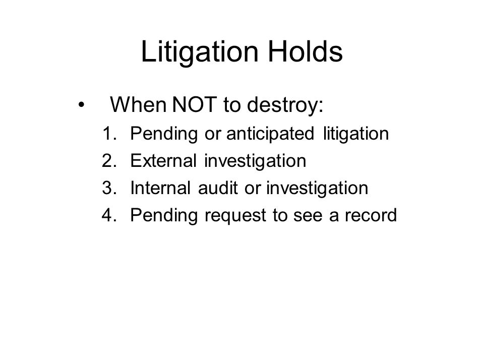 Litigation Holds When NOT to destroy: 1.Pending or anticipated litigation 2.External investigation 3.Internal audit or investigation 4.Pending request to see a record