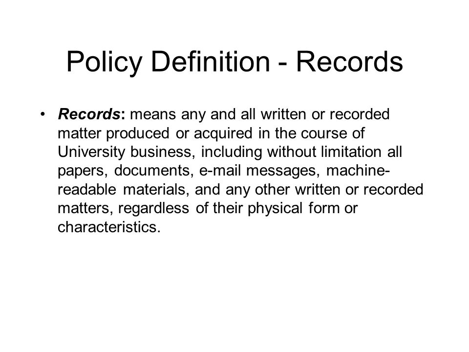 Policy Definition - Records Records: means any and all written or recorded matter produced or acquired in the course of University business, including without limitation all papers, documents, e-mail messages, machine- readable materials, and any other written or recorded matters, regardless of their physical form or characteristics.