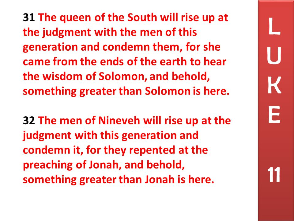 31 The queen of the South will rise up at the judgment with the men of this generation and condemn them, for she came from the ends of the earth to hear the wisdom of Solomon, and behold, something greater than Solomon is here.