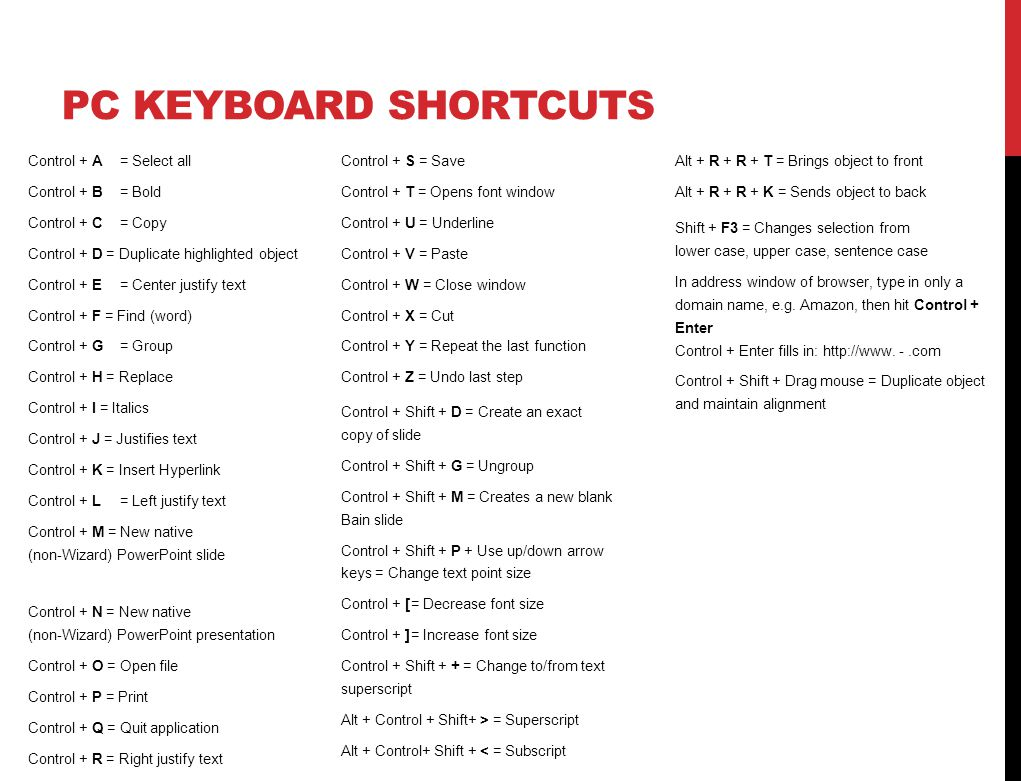 PC KEYBOARD SHORTCUTS Control + A= Select all Control + B= Bold Control + C= Copy Control + D = Duplicate highlighted object Control + E= Center justify text Control + F = Find (word) Control + G= Group Control + H = Replace Control + I = Italics Control + J = Justifies text Control + K = Insert Hyperlink Control + L= Left justify text Control + M = New native (non-Wizard) PowerPoint slide Control + N = New native (non-Wizard) PowerPoint presentation Control + O = Open file Control + P = Print Control + Q = Quit application Control + R = Right justify text Control + S = Save Control + T = Opens font window Control + U = Underline Control + V = Paste Control + W = Close window Control + X = Cut Control + Y = Repeat the last function Control + Z = Undo last step Control + Shift + D = Create an exact copy of slide Control + Shift + G = Ungroup Control + Shift + M = Creates a new blank Bain slide Control + Shift + P + Use up/down arrow keys = Change text point size Control + [= Decrease font size Control + ]= Increase font size Control + Shift + + = Change to/from text superscript Alt + Control + Shift+ > = Superscript Alt + Control+ Shift + < = Subscript Shift + F3 = Changes selection from lower case, upper case, sentence case In address window of browser, type in only a domain name, e.g.