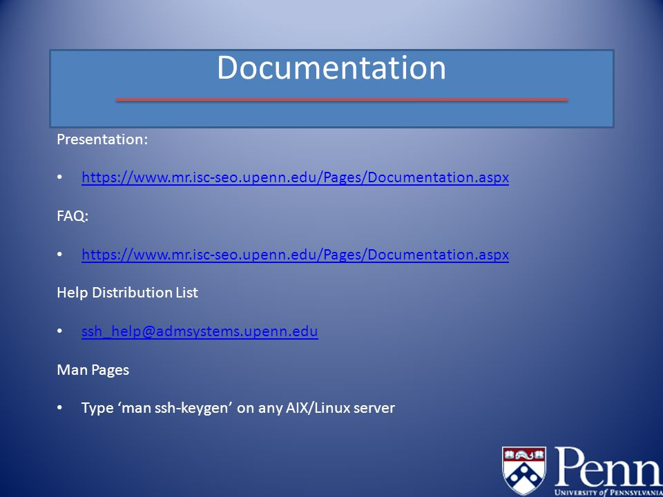 Documentation Presentation: https://www.mr.isc-seo.upenn.edu/Pages/Documentation.aspx FAQ: https://www.mr.isc-seo.upenn.edu/Pages/Documentation.aspx Help Distribution List ssh_help@admsystems.upenn.edu Man Pages Type 'man ssh-keygen' on any AIX/Linux server